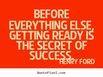 Before everything else, getting ready is the secret of success. Henry Ford popular success quotes