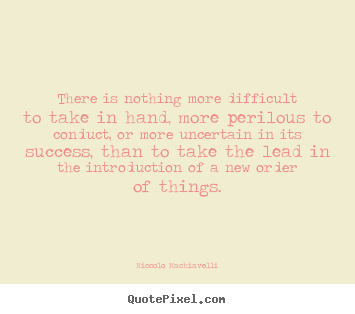 Success quotes - There is nothing more difficult to take in hand, more..