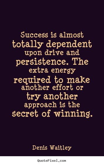 Create your own picture quotes about success - Success is almost totally dependent upon drive and persistence...