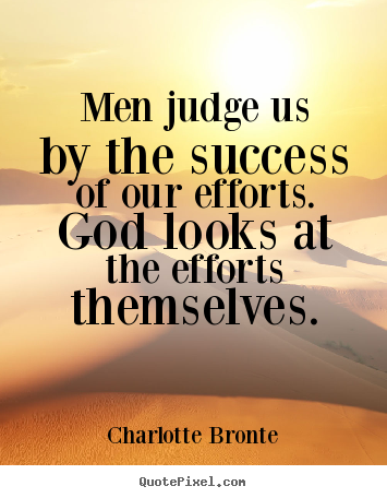 Charlotte Bronte picture quote - Men judge us by the success of our efforts. god looks.. - Success quotes