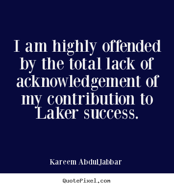 I am highly offended by the total lack of acknowledgement of my contribution.. Kareem Abdul-Jabbar famous success quote