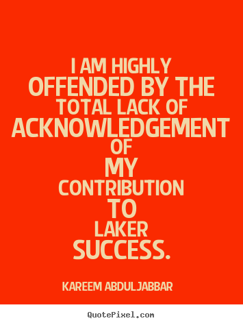I am highly offended by the total lack of acknowledgement of my contribution.. Kareem Abdul-Jabbar  success quotes