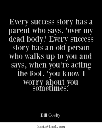 Bill Cosby picture quotes - Every success story has a parent who says, 'over my dead body.' every.. - Success quotes