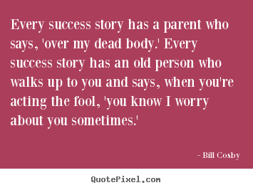 Customize picture quote about success - Every success story has a parent who says, 'over my dead..