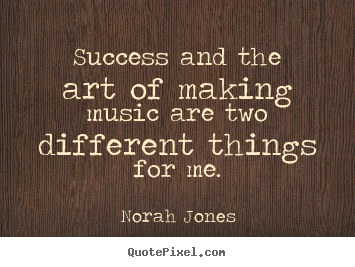 Quotes about success - Success and the art of making music are two different..