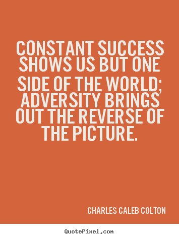 Make picture quotes about success - Constant success shows us but one side of the world; adversity brings..
