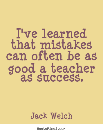 I've learned that mistakes can often be as good a teacher as.. Jack Welch famous success quote
