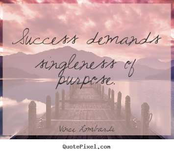 Success demands singleness of purpose. Vince Lombardi top success quotes