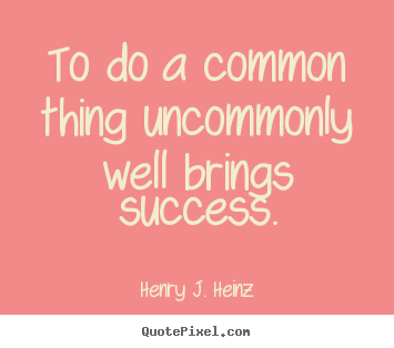 Make personalized picture quotes about success - To do a common thing uncommonly well brings success.