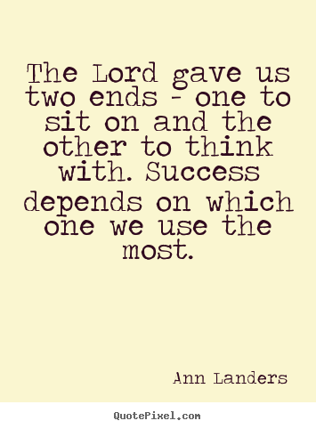 Quotes about success - The lord gave us two ends - one to sit on and..