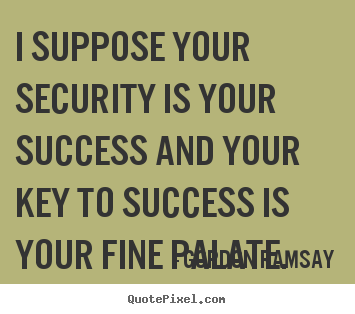 Quotes About Security Impressive I Suppose Your Security Is Your Success And Your.gordon Ramsay