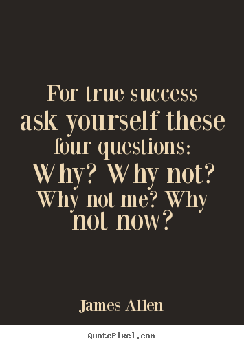 James Allen picture quotes - For true success ask yourself these four questions: why? why.. - Success quotes