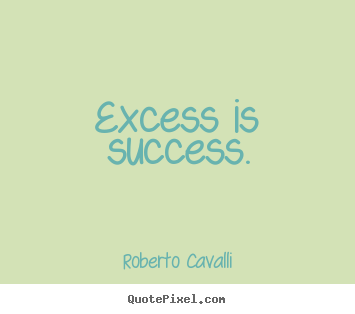 Success quote - Excess is success.