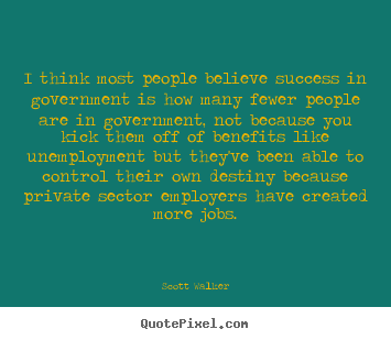 Scott Walker poster quotes - I think most people believe success in government.. - Success quotes