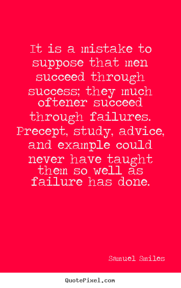 Samuel Smiles picture sayings - It is a mistake to suppose that men succeed through success;.. - Success quote
