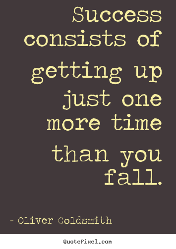 Success consists of getting up just one more time than.. Oliver Goldsmith great success quote