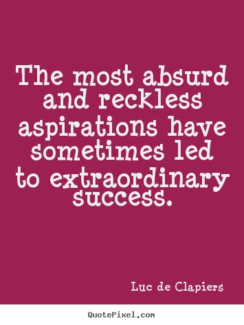 Luc De Clapiers picture quotes - The most absurd and reckless aspirations have sometimes.. - Success quote