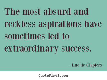 Design your own picture quote about success - The most absurd and reckless aspirations have sometimes led..