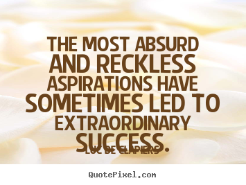 The most absurd and reckless aspirations have sometimes.. Luc De Clapiers  success quotes