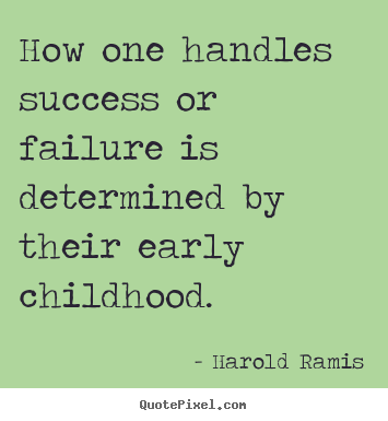 Quote about success - How one handles success or failure is determined by their early childhood.