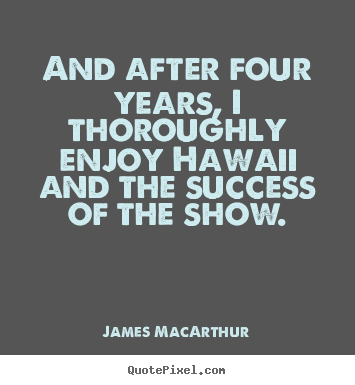 James MacArthur picture quotes - And after four years, i thoroughly enjoy hawaii and the success of.. - Success quotes