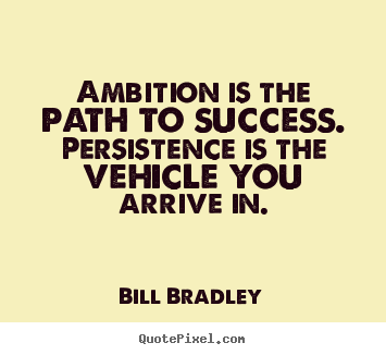 Ambition is the path to success. persistence is the vehicle.. Bill Bradley greatest success quotes