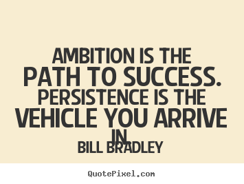 Success quotes - Ambition is the path to success. persistence is the vehicle..