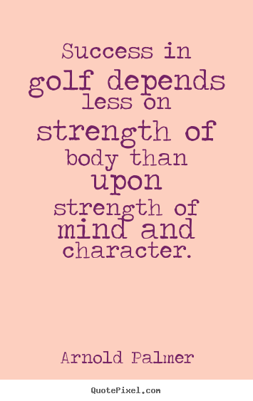 Quotes about success - Success in golf depends less on strength of body..