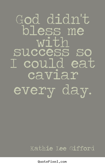 Create custom picture quotes about success - God didn't bless me with success so i could eat caviar every day.