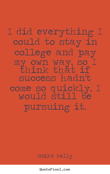 Success quotes - I did everything i could to stay in college and pay my own way, so i..
