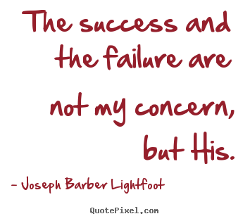 Quote about success - The success and the failure are not my concern, but his.