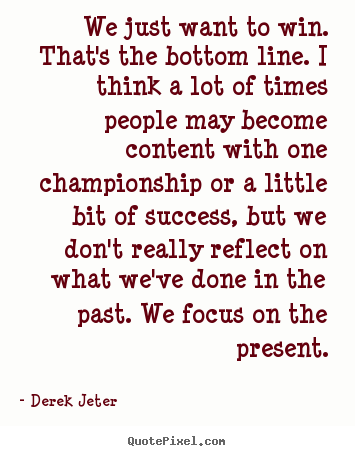 We just want to win. that's the bottom line. i think a lot of times.. Derek Jeter popular success quote