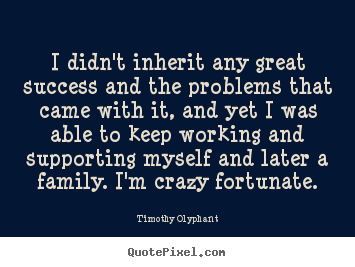Success quote - I didn't inherit any great success and the problems..