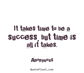 Anonymous picture quote - It takes time to be a success, but time is all it takes. - Success quotes