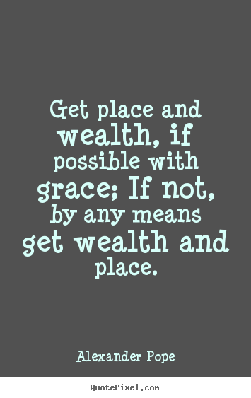 Quotes about success - Get place and wealth, if possible with grace;..