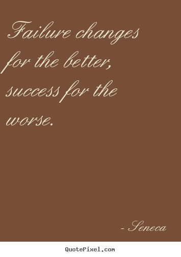 Success quote - Failure changes for the better, success for the worse.