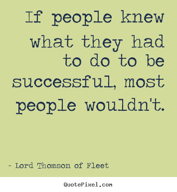 If people knew what they had to do to be successful, most people wouldn't. Lord Thomson Of Fleet  success quotes
