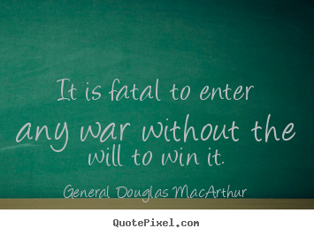 General Douglas MacArthur picture quotes - It is fatal to enter any war without the will to win it. - Success quote