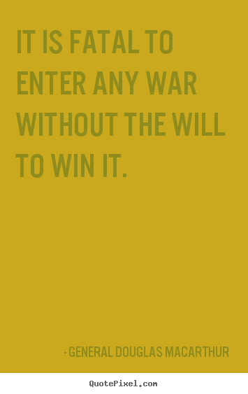 How to design picture quotes about success - It is fatal to enter any war without the will to win it.