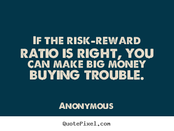 Anonymous picture quote - If the risk-reward ratio is right, you can make.. - Success quote