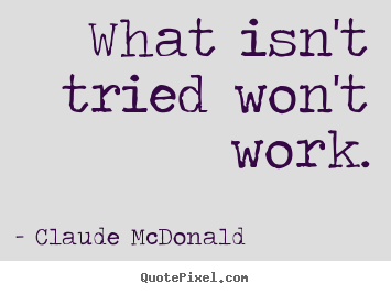 Quotes about success - What isn't tried won't work.