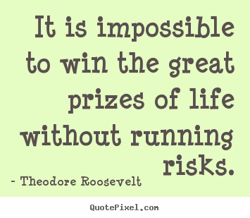 Theodore Roosevelt picture quotes - It is impossible to win the great prizes of life without.. - Success sayings