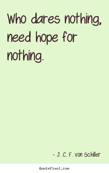 J. C. F. Von Schiller picture quote - Who dares nothing, need hope for nothing. - Success quotes