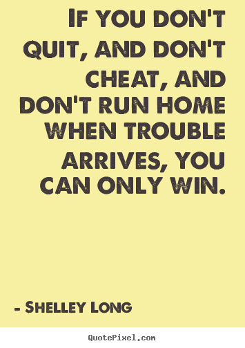 Design your own picture quotes about success - If you don't quit, and don't cheat, and don't run home when..