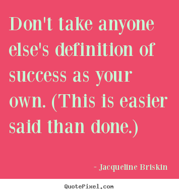 Don't take anyone else's definition of success as your own... Jacqueline Briskin top success quote