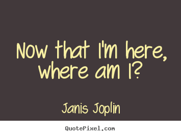 Now that i'm here, where am i? Janis Joplin popular success quote