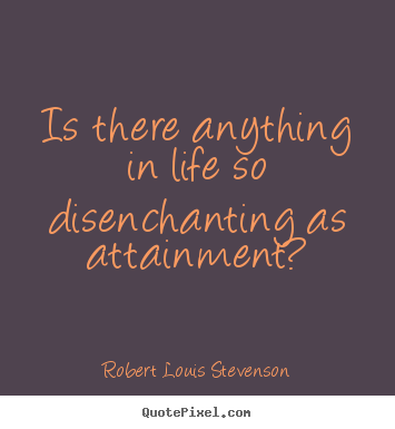 Is there anything in life so disenchanting as attainment? Robert Louis Stevenson best success quotes