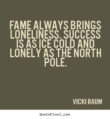 Create graphic picture quote about success - Fame always brings loneliness. success is as ice cold and..