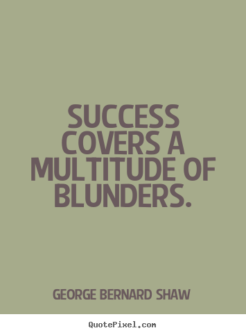 Success covers a multitude of blunders. George Bernard Shaw top success quote