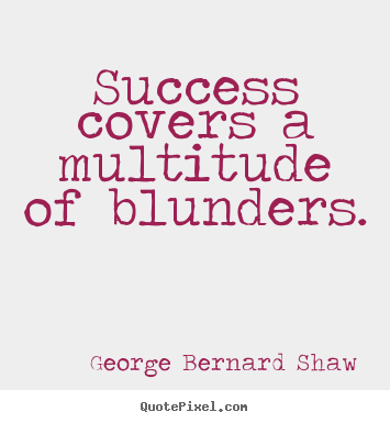Success covers a multitude of blunders. George Bernard Shaw top success quotes